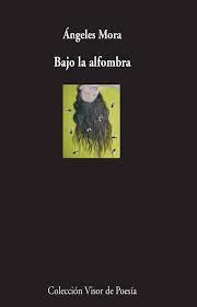 Bajo la alfombra, de Ángeles Mora: la mística de la experienciapoética